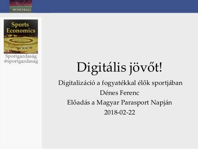 Digitális jövőt! Digitalizáció a fogyatékkal élők sportjában Dénes Ferenc Előadás a Magyar Parasport Napján 2018-02-22