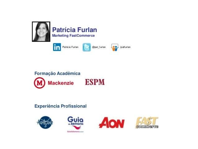 17cfb8a6eb Novos Canais de Venda para sua loja virtual  2. Formação Acadêmica Patrícia  Furlan Marketing FastCommerce ...
