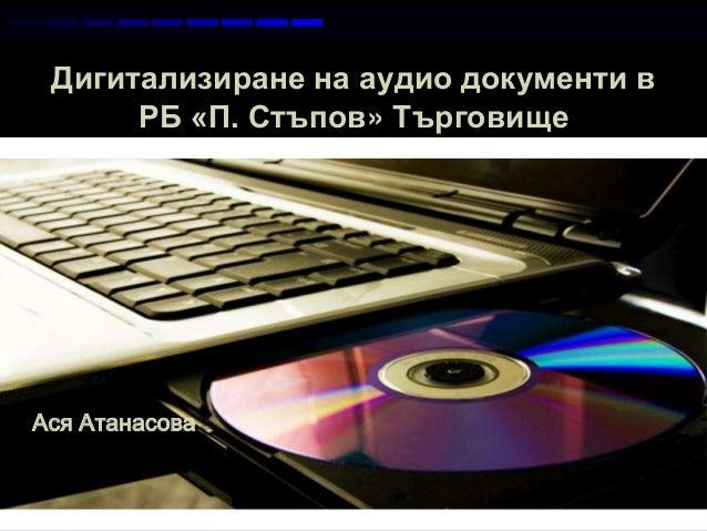 Дигитализиране на аудио документи вРБ «П. Стъпов» ТърговищеPage 1Ася Атанасова