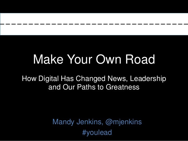 Make Your Own Road How Digital Has Changed News, Leadership and Our Paths to Greatness Mandy Jenkins, @mjenkins #youlead