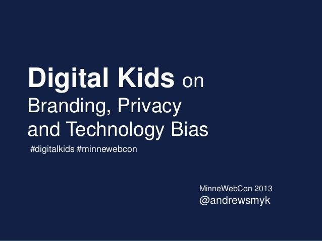 Digital Kids onBranding, Privacyand Technology Bias#digitalkids #minnewebcon                            MinneWebCon 2013  ...