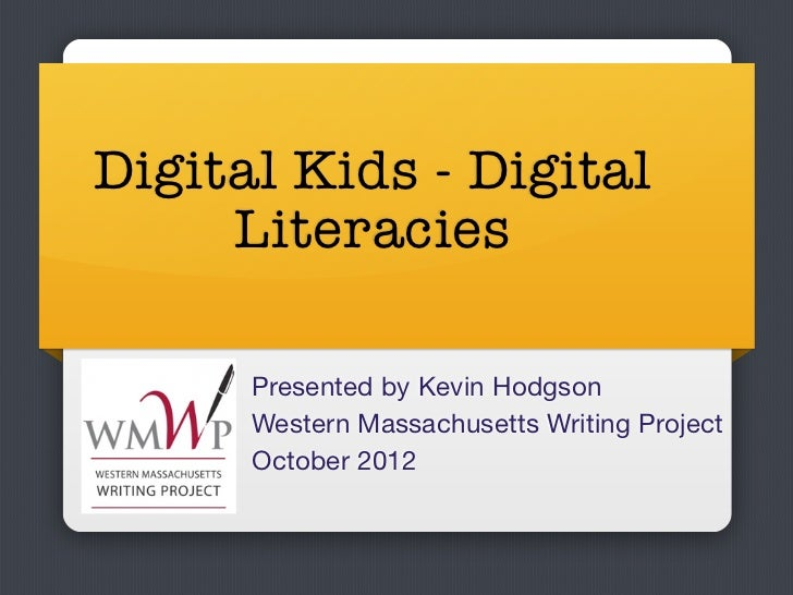 Digital Kids - Digital     Literacies      Presented by Kevin Hodgson      Western Massachusetts Writing Project      Octo...