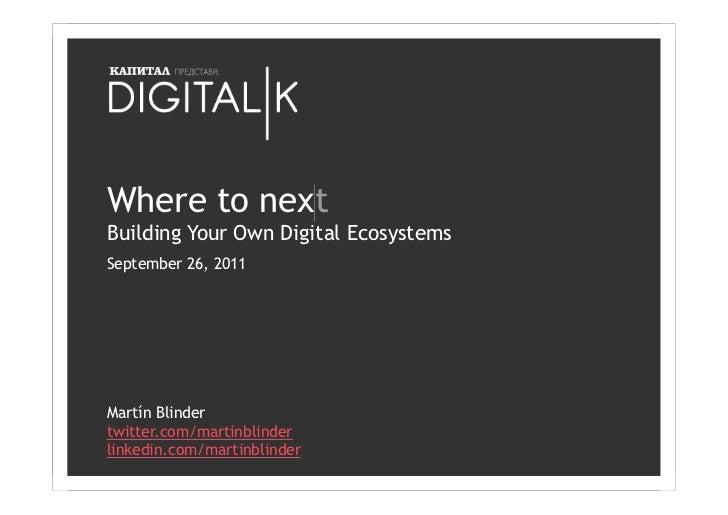 Where to nextBuilding Your Own Digital EcosystemsSeptember 26, 2011Martín Blindertwitter.com/martinblinderlinkedin.com/mar...