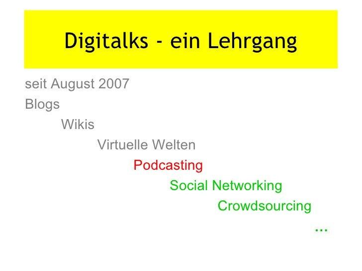Digitalks - ein Lehrgang seit August 2007 Blogs Wikis Virtuelle Welten Podcasting Social Networking     Crowdsourcing …