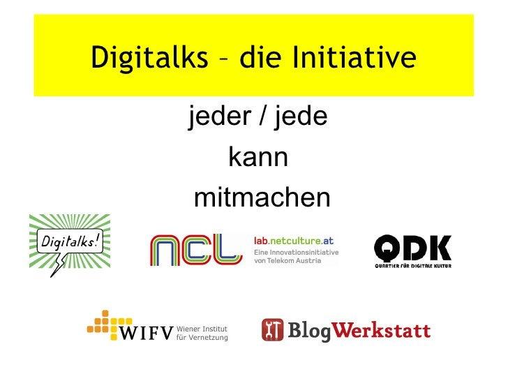 <ul><li>jeder / jede  </li></ul><ul><li>kann  </li></ul><ul><li>mitmachen </li></ul>Digitalks – die Initiative