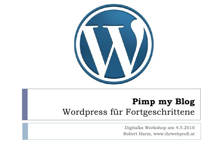 Pimp my Blog Wordpress für Fortgeschrittene Digitalks Workshop am 4.5.2010 Robert Harm, www.ihrwebprofi.at