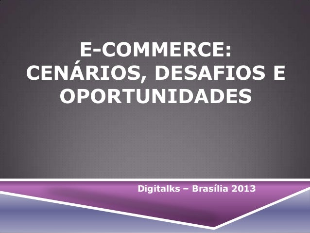 E-COMMERCE: CENÁRIOS, DESAFIOS E OPORTUNIDADES  Digitalks – Brasília 2013