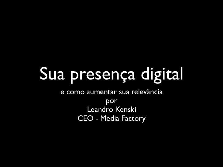 Sua presença digital   e como aumentar sua relevância               por          Leandro Kenski        CEO - Media Factory