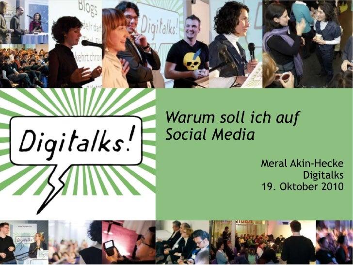 Warum soll ich auf Social Media             Meral Akin-Hecke                     Digitalks             19. Oktober 2010