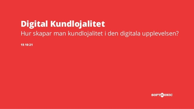 Digital Kundlojalitet Hur skapar man kundlojalitet i den digitala upplevelsen? 15 10 21