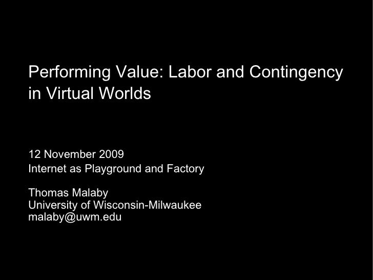 Performing Value: Labor and Contingency in Virtual Worlds 12 November 2009 Internet as Playground and Factory Thomas Malab...