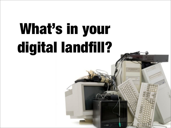What's in your digital landfill?