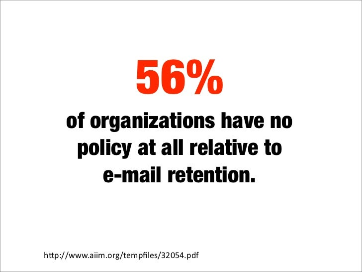 56%      of organizations have no       policy at all relative to          e-mail retention.   hquot;p://www.aiim.org/temp...