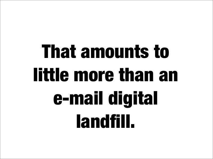 That amounts to little more than an     e-mail digital        landfill.