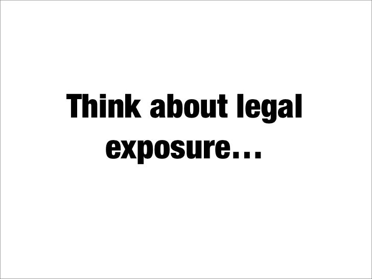 Think about legal    exposure…