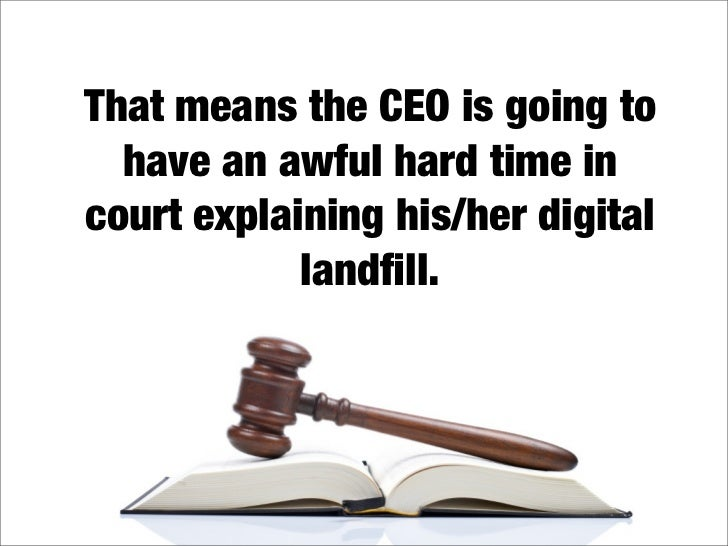 That means the CEO is going to   have an awful hard time in court explaining his/her digital             landfill.