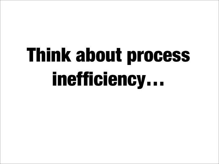 Think about process    inefficiency…