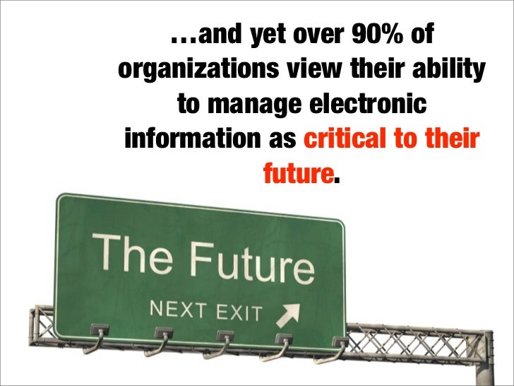 …and yet over 90% of organizations view their ability      to manage electronic information as critical to their          ...