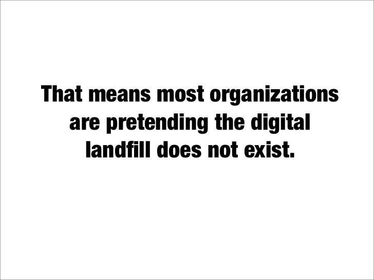 That means most organizations    are pretending the digital      landfill does not exist.