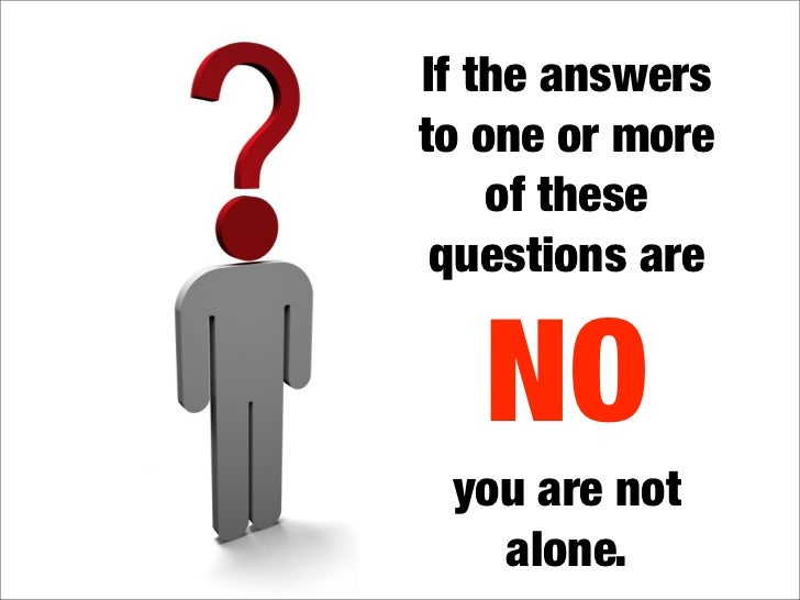 If the answers to one or more     of these  questions are      NO  you are not    alone.