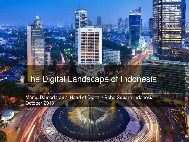 +  The Digital Landscape of Indonesia Manoj Damodaran / Head of Digital / Soho Square Indonesia October 2013