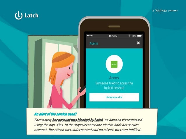 An alert of the service used! Fortunately her account was blocked by Latch, as Anna easily requested using the app. Alas, ...