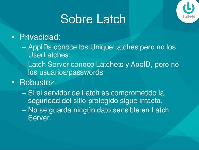 Sobre Latch • Privacidad: – AppIDs conoce los UniqueLatches pero no los UserLatches. – Latch Server conoce Latchets y AppI...