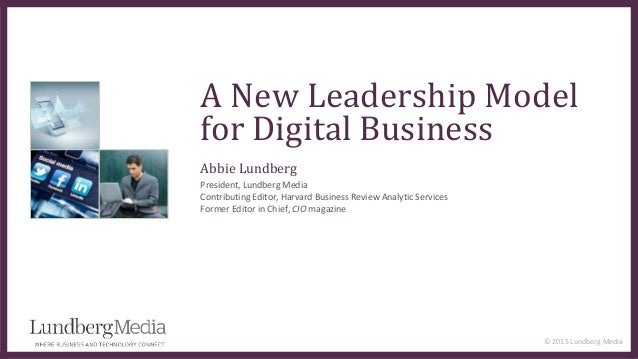 © 2015 Lundberg Media A New Leadership Model for Digital Business Abbie Lundberg President, Lundberg Media Contributing Ed...