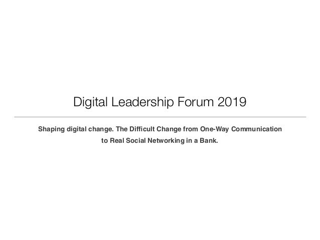 Digital Leadership Forum 2019 Shaping digital change. The Difficult Change from One-Way Communication to Real Social Networ...