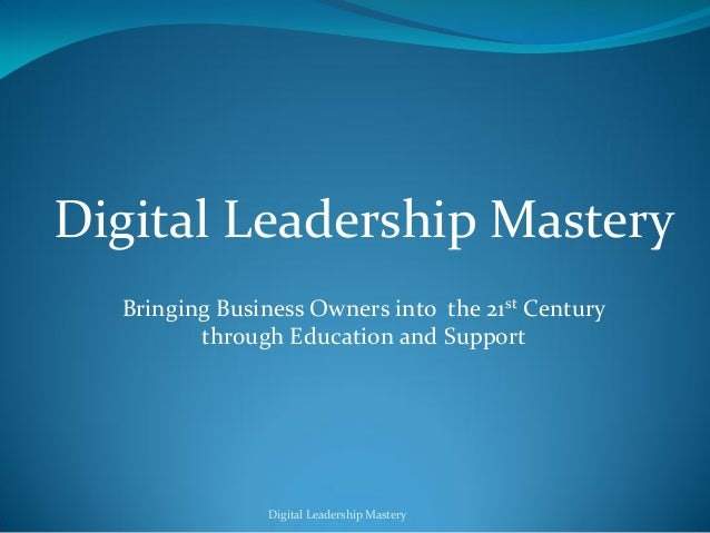 Digital Leadership Mastery  Bringing Business Owners into the 21st Century         through Education and Support          ...