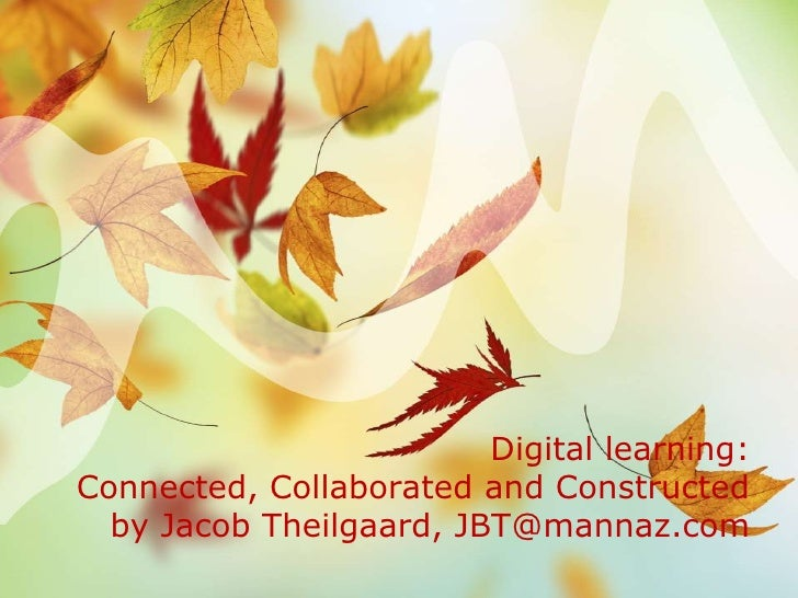 Digital learning:Connected, Collaborated and Constructed  by Jacob Theilgaard, JBT@mannaz.com