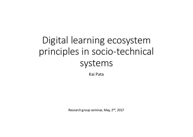 Digitallearningecosystem principlesinsocio-technical systems KaiPata Researchgroupseminar,May,2nd,2017
