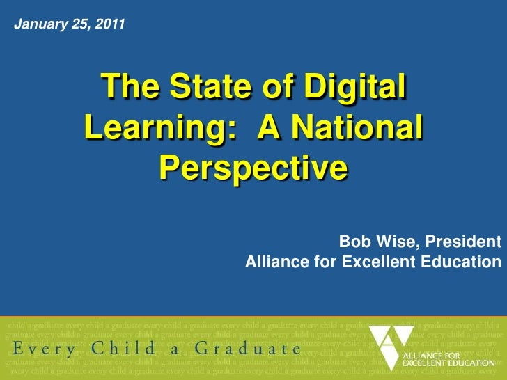 January 25, 2011  <br />The State of Digital Learning:  A National Perspective<br />Bob Wise, President<br />Alliance for ...