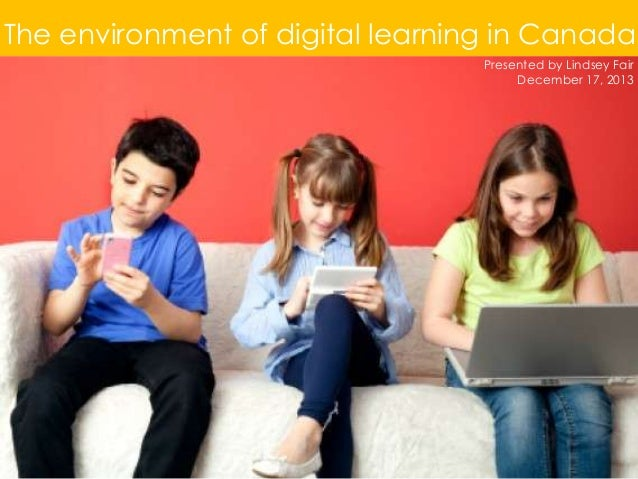 The environment of digital learning in Canada Presented by Lindsey Fair December 17, 2013
