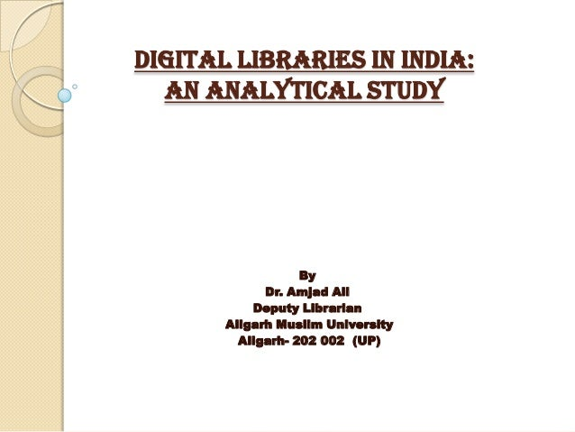 DIGITAL LIBRARIES IN INDIA:  AN ANALYTICAL STUDY                   By             Dr. Amjad Ali           Deputy Librarian...