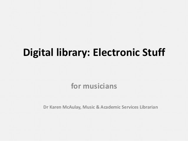 Digital library: Electronic Stuff                for musicians    Dr Karen McAulay, Music & Academic Services Librarian