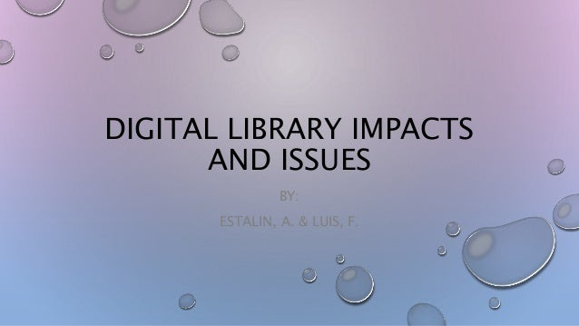 DIGITAL LIBRARY IMPACTS AND ISSUES BY: ESTALIN, A. & LUIS, F.