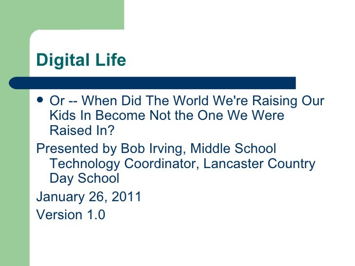 Digital Life <ul><li>Or -- When Did The World We're Raising Our Kids In Become Not the One We Were Raised In?  </li></ul><...