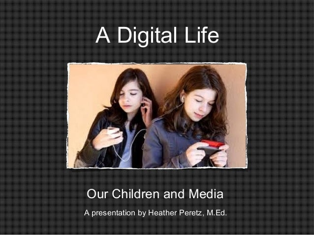 A Digital Life  Our Children and Media A presentation by Heather Peretz, M.Ed.