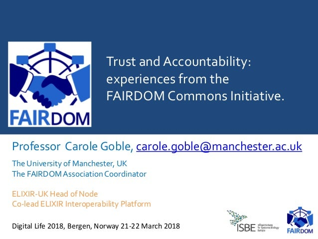 Trust and Accountability: experiences from the FAIRDOM Commons Initiative. Professor Carole Goble, carole.goble@manchester...