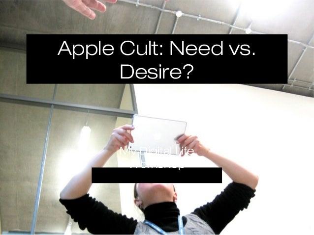 Apple Cult: Need vs.      Desire?      My Digital Life       Workshop