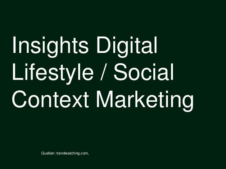 Insights Digital Lifestyle / Social Context Marketing<br />Quellen: trendwatching.com, <br />