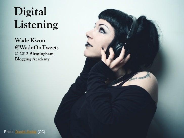 Digital     Listening      Wade Kwon      @WadeOnTweets      © 2012 Birmingham      Blogging AcademyPhoto: Daniel Zedda (C...