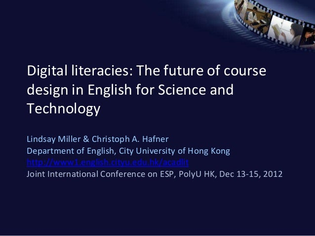 Digital literacies: The future of coursedesign in English for Science andTechnologyLindsay Miller & Christoph A. HafnerDep...
