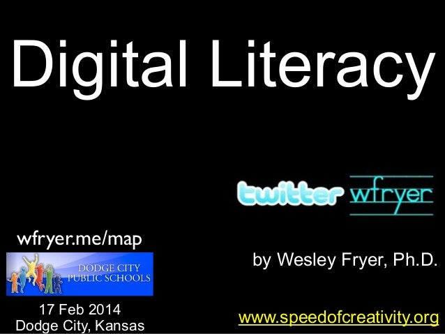 Digital Literacy wfryer.me/map 17 Feb 2014 Dodge City, Kansas  by Wesley Fryer, Ph.D. www.speedofcreativity.org