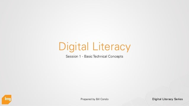 Digital Literacy Series Digital Literacy Session 1 - Basic Technical Concepts Prepared by Bill Condo