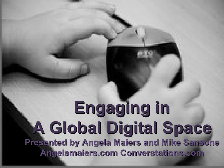 Engaging in A Global Digital Space Presented by Angela Maiers and Mike Sansone Angelamaiers.com Converstations.com