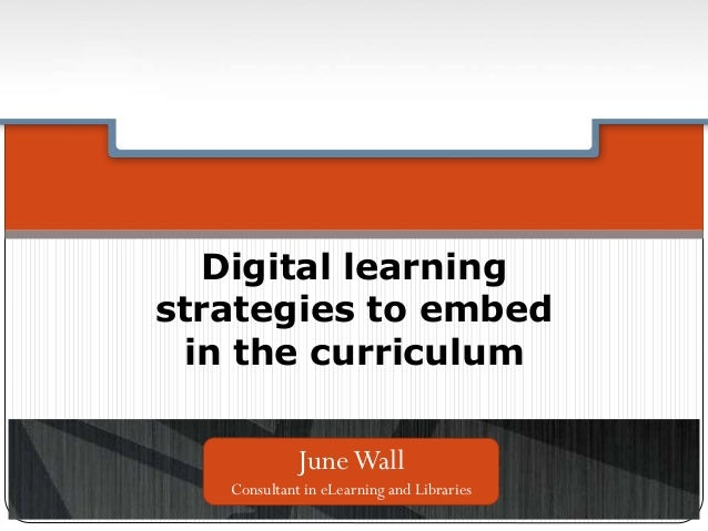 Digital learning strategies to embed in the curriculum JuneWall Consultant in eLearning and Libraries