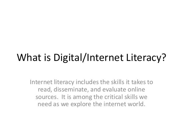 What is Digital/Internet Literacy? Internet literacy includes the skills it takes to read, disseminate, and evaluate onlin...