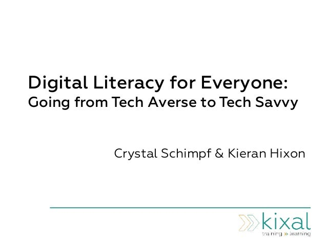 Digital Literacy for Everyone: Going from Tech Averse to Tech Savvy Crystal Schimpf & Kieran Hixon